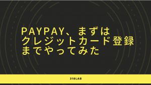 PayPay、まずはクレジットカード登録までやってみた